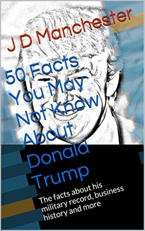 50 Facts You May Not Know About Donald Trump: The facts about his military record, business history and more (Just the Facts Educational Series)