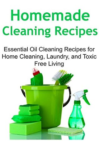 Homemade Cleaning Recipes: Essential Oil Cleaning Recipes for Home Cleaning, Laundry, and Toxic Free Living: (Cleaning Recipes, Cleaning Recipes Book, Cleaning Recipes Guide, Decluttering)