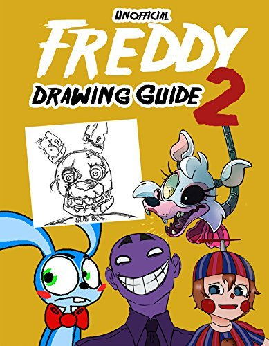 Unofficial Freddy Drawing Guide 2: How To Draw Your Favorite Five Nights Characters 2 (FNAF Edition) (Unofficial Freddy Drawing Book for FNAF)