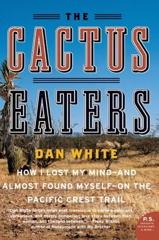 The Cactus Eaters: How I Lost My Mind and Almost Found Myself on the Pacific Crest Trail