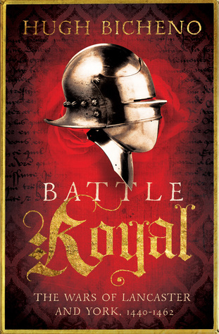 Battle Royal The Wars Of Lancaster And York 1440 1462 By Hugh Bicheno