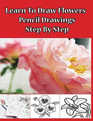 Learn to Draw Flowers: Pencil Drawings Step by Step: Pencil Drawing Ideas for Absolute Beginners (How to Draw : Drawing Lessons for Beginners Book 1)