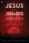 Jesus and the Jihadis: Confronting the Rage of ISIS: The Theology Driving the Ideology