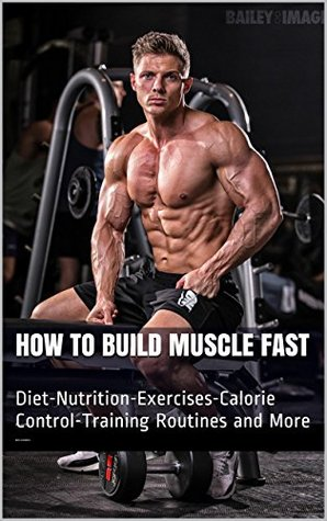 How to Build Muscle Fast: Diet-Nutrition-Exercises-Calorie Control-Training Routines and More