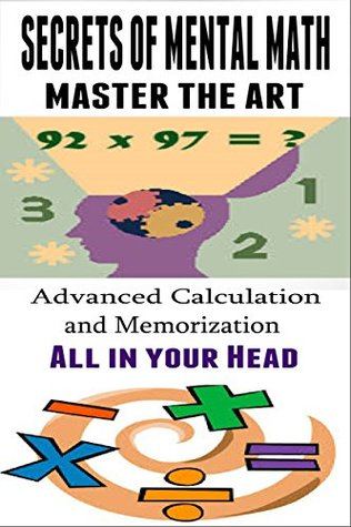 Secrets of Mental Math: Master the Art of Mental Math - Advanced Calculation and Memorization All in your Head [mental math tricks]