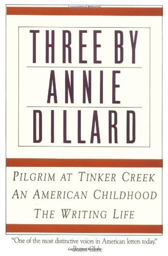 Three by Annie Dillard: Pilgrim at Tinker Creek, An American Childhood, The Writing Life
