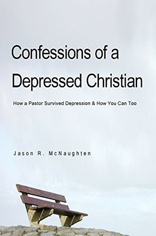 Confessions of a Depressed Christian: How a Pastor Survived Depression & How You Can Too
