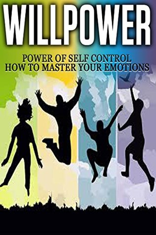 Willpower: Power of Self Control - How to Master Your Emotions [willpower, willpower instinct]