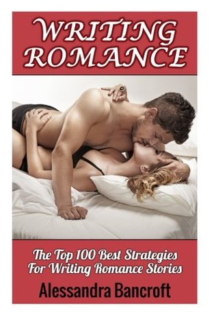 Writing Romance: The Top 100 Best Strategies for Writing Romance Stories