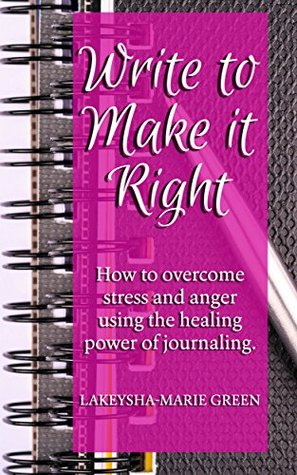 Write to make it right: How Journaling can lead to a happier, more fulfilled life (Journal Writing, Stress Management, Journal Prompts)