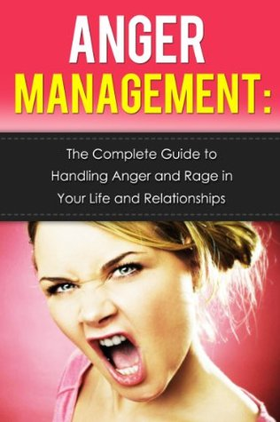 Anger Management: The Complete Guide to Handling Anger and Rage in Your Life and Relationships