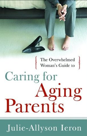 The Overwhelmed Woman's Guide to...Caring for Aging Parents