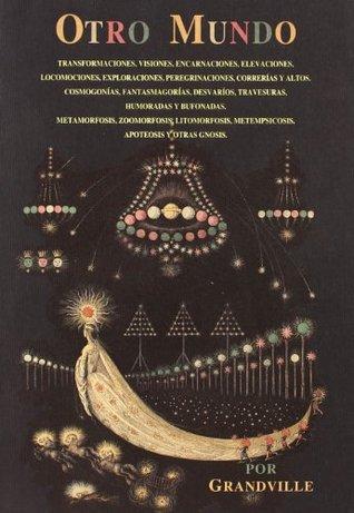 otro-mundo-transformaciones-visiones-encarnaciones-elevaciones-locomociones-peregrinaciones-correras-y-altos-cosmogonas-fantasmagoras