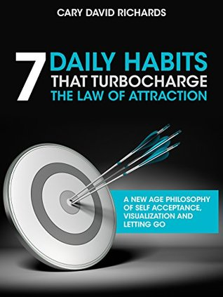 7 Daily Habits that Turbocharge the Law of Attraction: A new age philosophy of self-acceptance, visualization and letting go