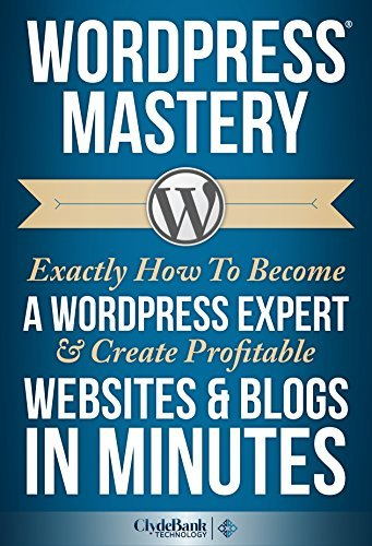 WordPress Mastery: Exactly How To Become A WordPress Expert & Create Profitable Websites & Blogs In Minutes