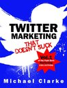 Twitter Marketing That Doesn't Suck - How to Use Twitter to S... by Michael Rogan