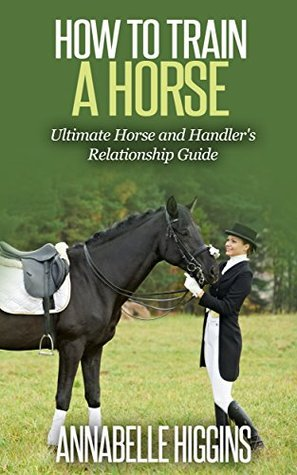 How to Train a Horse: (Free Gift eBook Inside!) The Beginners Ultimate Horse and Handler's Relationship Guide (Physical Horse Training, Behavioral Horse Training)