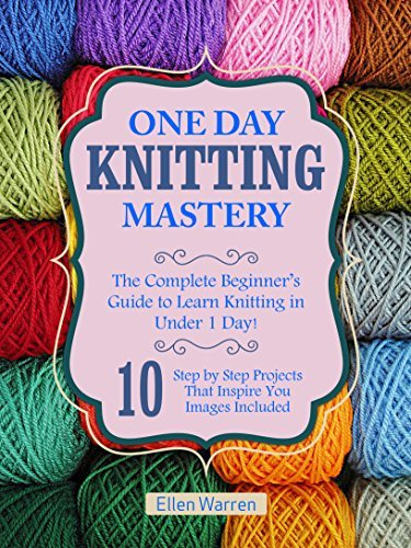 KNITTING: ONE DAY KNITTING MASTERY: The Complete Beginner's Guide to Learn Knitting in Under 1 Day! - 10 Step by Step Projects That Inspire You – Images ... (