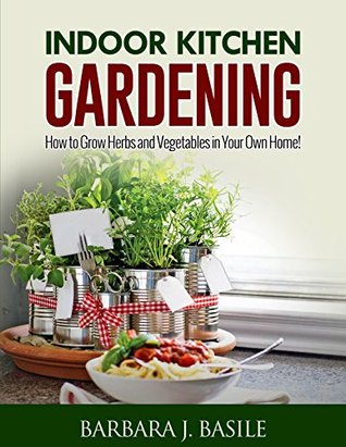 Indoor Kitchen Gardening: How to Grow Herbs and Vegetables in Your Own Home!