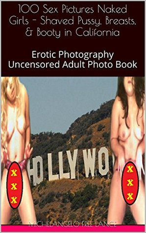 100 Sex Pictures Naked Girls - Shaved Pussy, Breasts, & Booty in California (Fifty States of Undress, #11)