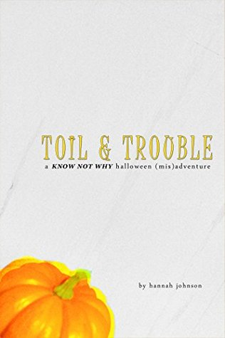 Toil & Trouble: A Know Not Why Halloween (Mis)adventure(Know Not Why)