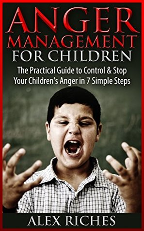 Anger Management: Anger Management for Children - The Practical Guide to Control & Stop Your Children's Anger in 7 Simple Steps (anger management, anger ... children, anger management books Book 1)