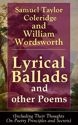 Lyrical Ballads and other Poems by Samuel Taylor Coleridge and William Wordsworth (Including Their Thoughts On Poetry Principles and Secrets): Collections ... Dungeon, The Nightingale, Dejection: An Ode