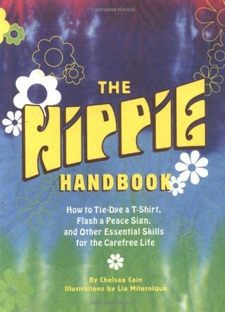 The Hippie Handbook: How to Tie-Dye a T-Shirt, Flash a Peace Sign, and Other Essential Skills for the Carefree Life by Chelsea Cain