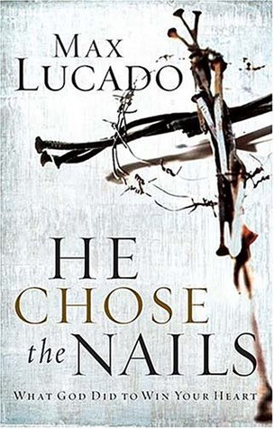 He Chose the Nails by Max Lucado