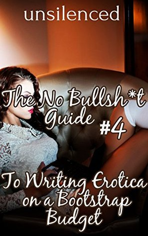 The No Bullsh*t Guide To Writing Erotica on a Bootstrap Budget (Write Erotica for Money): Write for Money