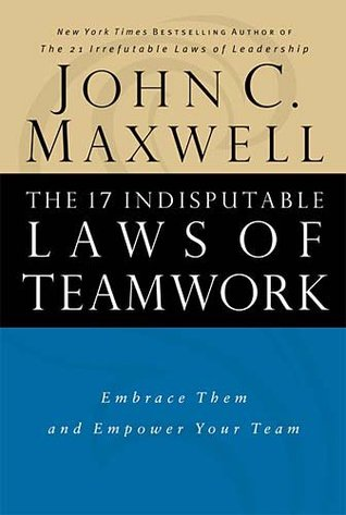 The 17 Indisputable Laws Of Teamwork Embrace Them And Empower Your