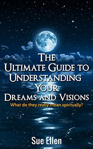 The Ultimate Guide to Understanding Your Dreams and Visions: What do they really mean spiritually?