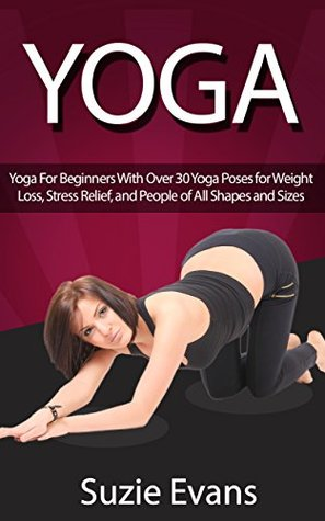 MINDFULNESS: Yoga: Yoga For Beginners With Over 30 Yoga Poses for Weight Loss, Stress Relief, and People of All Shapes and Sizes (Meditation, Exercise, ... Fitness, Zen Buddhism, Self Help Book 1)