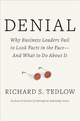 Denial: Why Business Leaders Fail to Look Facts in the Face---And What to Do about It