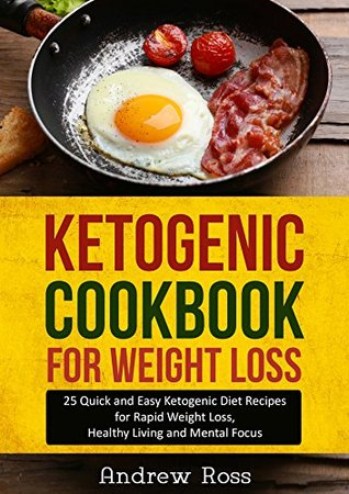 Ketogenic Cookbook for Weight Loss: 25 Quick and Easy Ketogenic Diet Recipes for Rapid Weight Loss, Healthy Living and Mental Focus