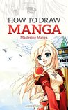 How to Draw Manga: Mastering Manga Drawings (How to Draw Manga Girls, Eyes, Scenes for Beginners) (How to Draw Manga, Mastering Manga Drawings)
