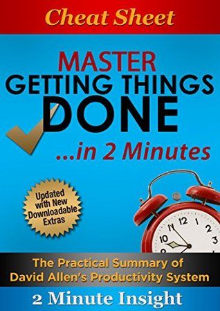 Cheat Sheet: Master Getting Things Done...In 2 Minutes - The Practical Summary of David Allen's Best Selling Book