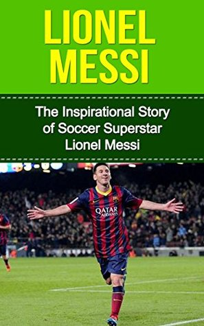 Lionel Messi: The Inspirational Story of Soccer (Football) Superstar Lionel Messi [Short Read]