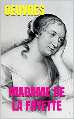 Oeuvres de Madame de La Fayette: La Princesse de Clèves. La Princesse de Montpensier. La Comtesse de Tende. Lettres. Critique.