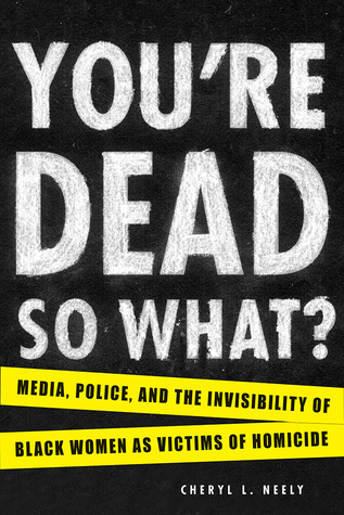 You're Dead—So What?: Media, Police, and the Invisibility of Black Women as Victims of Homicide