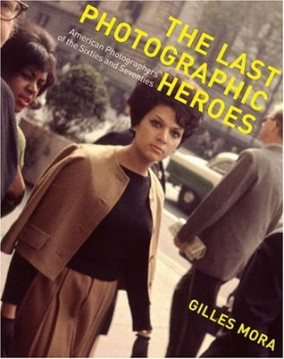 The Last Photographic Heroes: American Photographers of the Sixties and Seventies