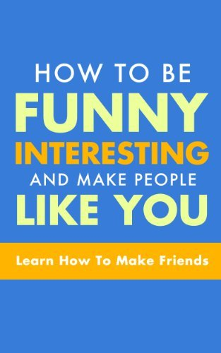 FUNNY: How To Be Funny, Interesting, and Make People Like You: The Fastest Way To Make Friends (Humor, Humorous, Funny Books, Friends) (Make Friends, Communication, ... Friendship, Be Funny, Social Skills Book 1)