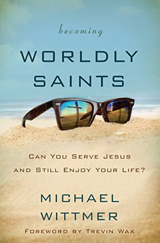 Becoming Worldly Saints Can You Serve Jesus And Still Enjoy Your