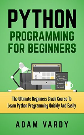 PYTHON PROGRAMMING FOR BEGINNERS: The Ultimate Beginners Crash Course To Learn Python Programming Quickly And Easily