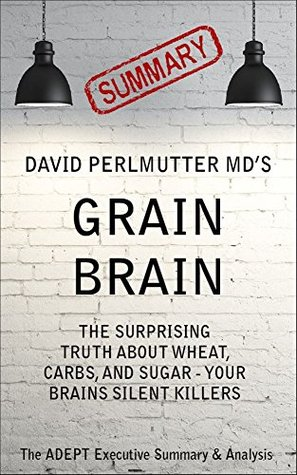 Grain Brain: by David Perlmutter MD | A Concise Summary & Analysis: The Surprising Truth About Wheat, Carbs, and Sugar - Your Brains Silent Killers
