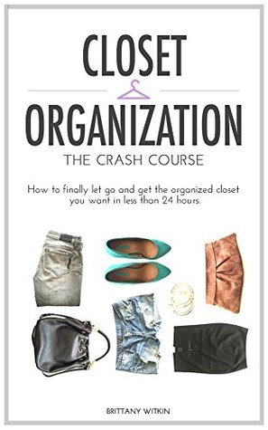 Closet Organization: The Crash Course: How to Finally Let Go and Get The Organized Closet You Want in Less Than 24 Hours