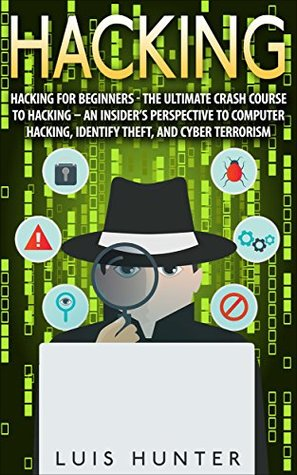 Hacking: Hacking For Beginners - The Ultimate Crash Course To Hacking - An Insider's Perspective To: Computer Hacking, Identify Theft, And Cyber Terrorism