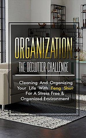 Organization: The Declutter Challenge - Cleaning And Organizing Your Life With Feng Shui For A Stress Free & Organized Environment