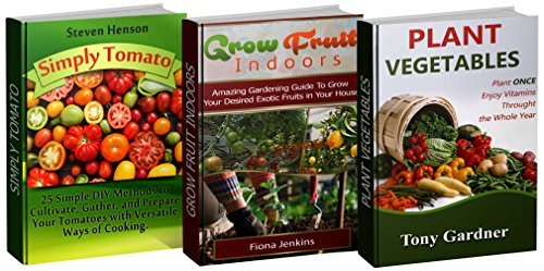 Fruits and Vegetables Box Set: 25 Simple DIY Methods to Cultivate, Gather and Prepare Your Tomatoes plus Amazing Gardening Guide To Grow Your Desired ... Set, tomato growing, grow fruit indoors)