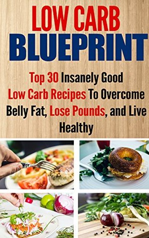 Low Carb Blueprint: Top 30 Insanely Good Low Carb Recipes To Overcome Belly Fat, Lose Pounds, and Live Healthy